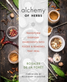 The Alchemy of Herbs : Transform Everyday Ingredients into Foods & Remedies That Heal, Paperback Book