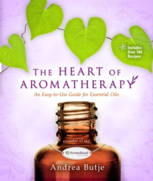 The Heart of Aromatherapy : An Easy-to-Use Guide for Essential Oils, Paperback / softback Book