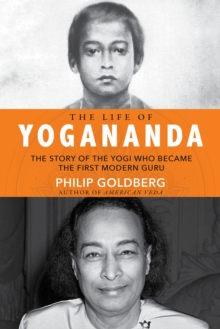 The Life of Yogananda : The Story of the Yogi Who Became the First Modern Guru, Hardback Book