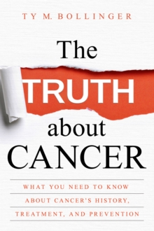 The Truth about Cancer : What You Need to Know about Cancer's History, Treatment, and Prevention, EPUB eBook