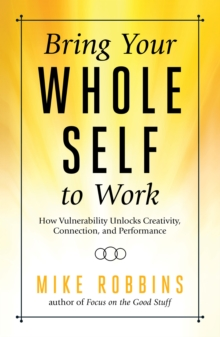 Bring Your Whole Self to Work : How Vulnerability Unlocks Creativity, Connection, and Performance, Hardback Book