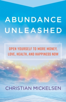 Abundance Unleashed : Open Yourself to More Money, Love, Health, and Happiness Now, Hardback Book