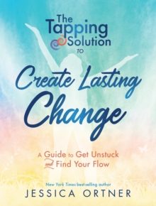 The Tapping Solution to Create Lasting Change : A Guide to Get Unstuck and Find Your Flow, Hardback Book