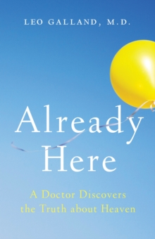 Already Here : A Doctor Discovers the Truth about Heaven, Hardback Book