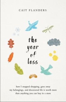 The Year of Less : How I Stopped Shopping, Gave Away My Belongings and Discovered Life is Worth More Than Anything You Can Buy in a Store, Hardback Book