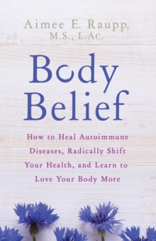Body Belief : How to Heal Autoimmune Diseases, Radically Shift Your Health, and Learn to Love Your Body More, Hardback Book