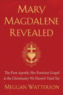Mary Magdalene Revealed : The First Apostle, Her Feminist Gospel & the Christianity We Haven't Tried Yet, Hardback Book