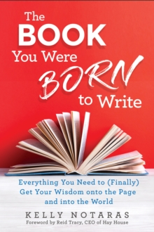 The Book You Were Born to Write : Everything You Need to (Finally) Get Your Wisdom onto the Page and into the World, Hardback Book