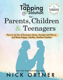 The Tapping Solution for Parents, Children & Teenagers : How to Let Go of Excessive Stress, Anxiety and Worry and Raise Happy, Healthy, Resilient Families, Paperback Book