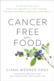 Cancer-Free with Food : A Step-by-Step Plan with 100+ Recipes to Fight Disease, Nourish Your Body & Restore Your Health, EPUB eBook