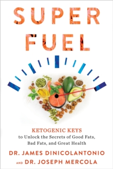 Superfuel : Ketogenic Keys to Unlock the Secrets of Good Fats, Bad Fats, and Great Health, Paperback / softback Book