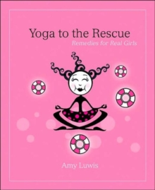 Yoga to the Rescue : Remedies for Real Girls, Paperback Book