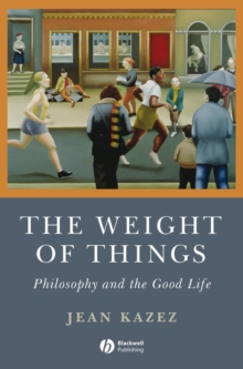 The Weight of Things : Philosophy and the Good Life, Paperback / softback Book