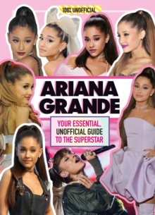 Ariana Grande 100% Unofficial : Your essential, unofficial guide book to the superstar, Ariana Grande, Hardback Book