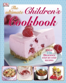 The Ultimate Children's Cookbook : Over 150 Delicious Step-by-Step Recipes, Hardback Book