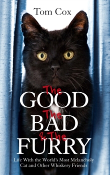 The Good, The Bad and The Furry : Life with the World's Most Melancholy Cat and Other Whiskery Friends, EPUB eBook