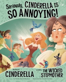 Seriously, Cinderella Is SO Annoying! : The Story of Cinderella as Told by the Wicked Stepmother, Paperback / softback Book