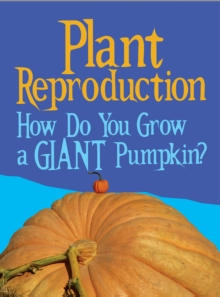 Plant Reproduction : How Do You Grow a Giant Pumpkin?, Paperback / softback Book