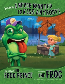 Frankly, I Never Wanted to Kiss Anybody! : The Story of the Frog Prince as Told by the Frog, Paperback / softback Book