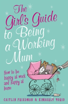 The Girl's Guide to Being a Working Mum : How to be Happy at Work and Happy at Home, Paperback Book