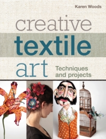 Creative Textile Art : Techniques and projects, Paperback / softback Book
