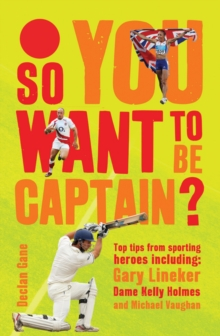 So You Want to be Captain? : Top Tips from Sporting Heroes, Hardback Book