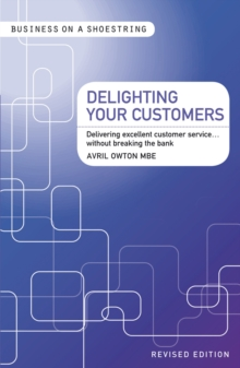 Delighting Your Customers : Delivering Excellent Customer Service...without Breaking the Bank, Paperback / softback Book