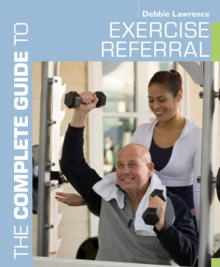 The Complete Guide to Exercise Referral : Working with Clients Referred to Exercise, Paperback / softback Book