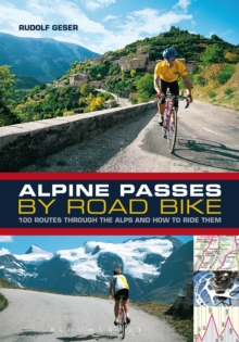 Alpine Passes by Road Bike : 100 Routes Through the Alps and How to Ride Them, Paperback Book