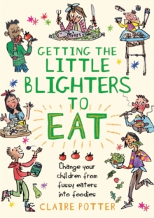 Getting the Little Blighters to Eat : Change your children from fussy eaters into foodies., Paperback / softback Book
