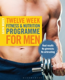 Twelve Week Fitness and Nutrition Programme for Men : Real Results - No Gimmicks - No Airbrushing, Paperback / softback Book