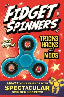 Fidget Spinners Tricks, Hacks and Mods : Amaze your friends with spinner secrets. Full-colour guide to over 40 tricks!, Paperback Book