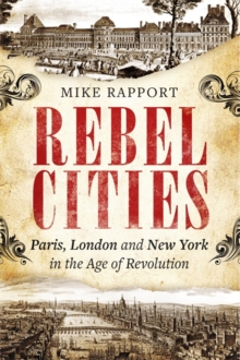 Rebel Cities : Paris, London and New York in the Age of Revolution, Hardback Book