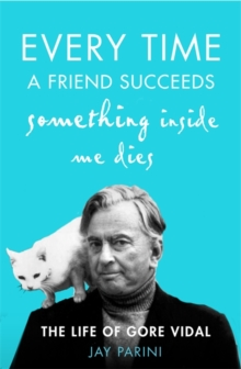 Every Time a Friend Succeeds Something Inside Me Dies : The Life of Gore Vidal, Hardback Book