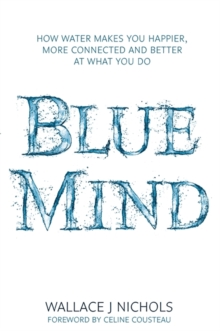 Blue Mind : How Water Makes You Happier, More Connected and Better at What You Do, Hardback Book