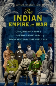 The Indian Empire At War : From Jihad to Victory, The Untold Story of the Indian Army in the First World War, Hardback Book