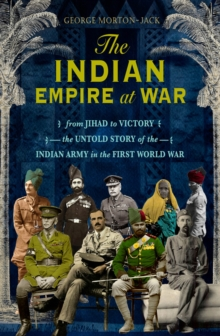 The Indian Empire At War : From Jihad to Victory, The Untold Story of the Indian Army in the First World War, EPUB eBook