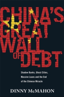 China's Great Wall of Debt : Shadow Banks, Ghost Cities, Massive Loans and the End of the Chinese Miracle, Hardback Book