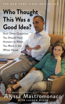 Who Thought This Was a Good Idea? : And Other Questions You Should Have Answers to When You Work in the White House, Paperback / softback Book