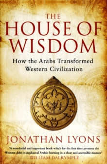 The House of Wisdom : How the Arabs Transformed Western Civilization, Paperback Book