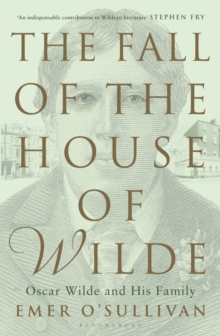 The Fall of the House of Wilde : Oscar Wilde and His Family, Hardback Book