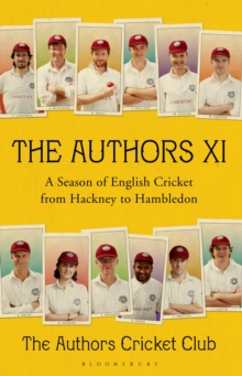 The Authors XI : A Season of English Cricket from Hackney to Hambledon, Hardback Book