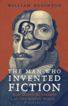The Man Who Invented Fiction : How Cervantes Ushered in the Modern World, Hardback Book