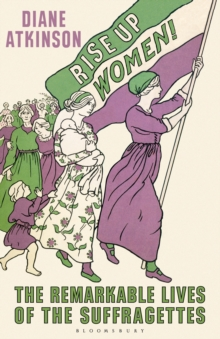 Rise Up Women! : The Remarkable Lives of the Suffragettes, Hardback Book