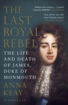 The Last Royal Rebel : The Life and Death of James, Duke of Monmouth, Paperback Book