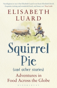 Squirrel Pie and Other Stories : Adventures in Food Across the Globe, Paperback Book