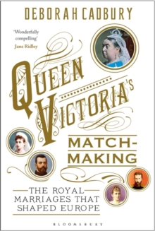 Queen Victoria's Matchmaking : The Royal Marriages that Shaped Europe, Hardback Book