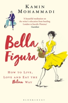 Bella Figura : How to Live, Love and Eat the Italian Way, Paperback / softback Book