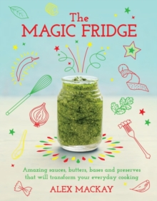 The Magic Fridge : Amazing Sauces, Butters, Bases and Preserves That Will Transform Your Everyday Cooking, Hardback Book