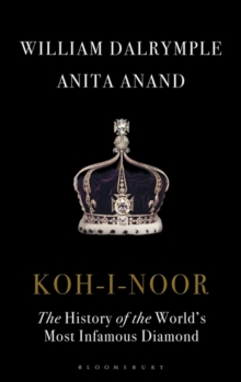 Koh-I-Noor : The History of the World's Most Infamous Diamond, Hardback Book